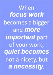 When focus work becomes a bigger and more important part of your work; quiet becomes not a nicety, but a necessity.