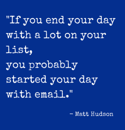 "Home Office Time Management: To-Do Lists Truths. ""If You end your day with a lot on your list, you probably started your day with email."" - Matt Hudson"